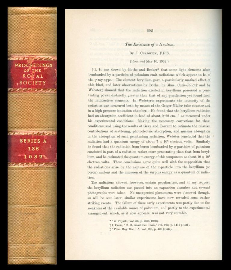 Existence of a Neutron in Proceedings of the Royal Society of London 136 pp. 692-708, 1932. [CHADWICK CONFIRMS EXISTENCE OF THE NEUTRON. BOUND FULL VOLUME 1st EDITION]. James Chadwick.
