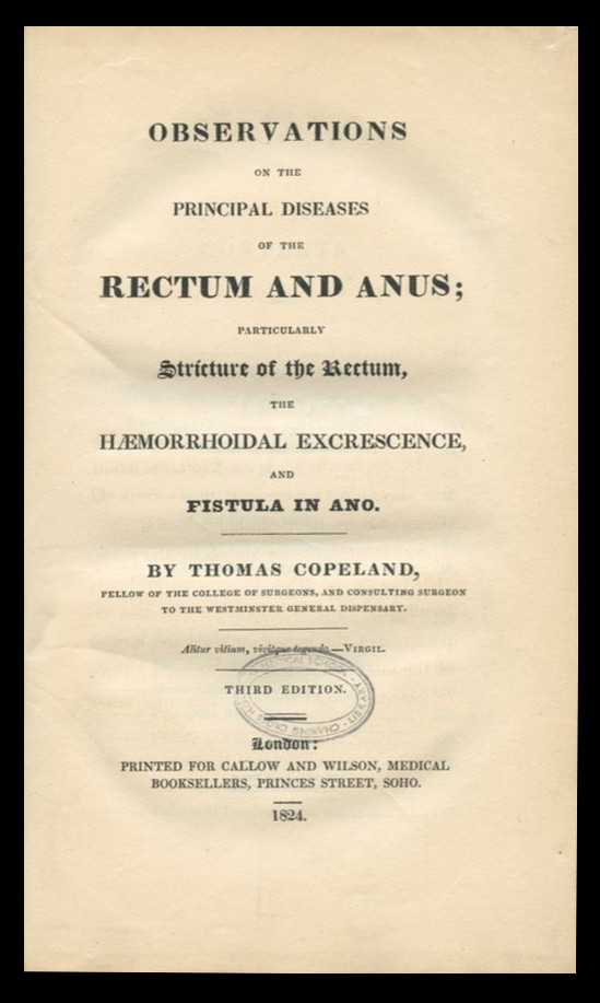 Observations on the Principal Diseases of the Rectum and Anus: Particularly Stricture of the Rectum, the Haemorrhoidal Excrescence, and Fistula in Ano, 1824. Thomas Copeland.